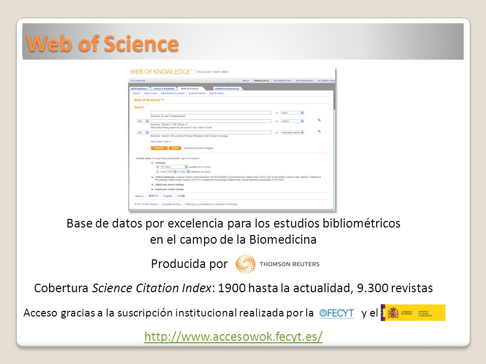 Web of Science Base de datos por excelencia para los estudios bibliométricos en el campo de la Biomedicina Producida por Cobertura Science Citation Index: 1900 hasta la actualidad, 9.300 revistas Acceso gracias a la suscripción institucional realizada por la y el http://www.accesowok.fecyt.es/