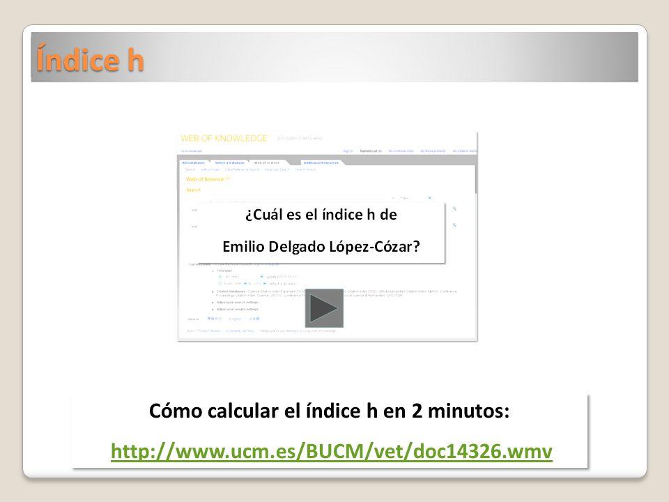 Índice h Cómo calcular el índice h en 2 minutos: http://www.ucm.es/BUCM/vet/doc14326.wmv Cómo calcular el índice h en 2 minutos: http://www.ucm.es/BUCM/vet/doc14326.wmv