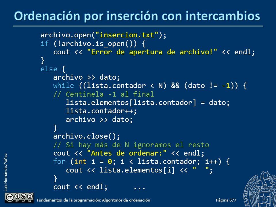 Luis Hernández Yáñez archivo.open( insercion.txt ); archivo.open( insercion.txt ); if (!archivo.is_open()) { if (!archivo.is_open()) { cout << Error de apertura de archivo! << endl; cout << Error de apertura de archivo! << endl; } else { else { archivo >> dato; archivo >> dato; while ((lista.contador < N) && (dato != -1)) { while ((lista.contador < N) && (dato != -1)) { // Centinela -1 al final // Centinela -1 al final lista.elementos[lista.contador] = dato; lista.elementos[lista.contador] = dato; lista.contador++; lista.contador++; archivo >> dato; archivo >> dato; } archivo.close(); archivo.close(); // Si hay más de N ignoramos el resto // Si hay más de N ignoramos el resto cout << Antes de ordenar: << endl; cout << Antes de ordenar: << endl; for (int i = 0; i < lista.contador; i++) { for (int i = 0; i < lista.contador; i++) { cout << lista.elementos[i] << ; cout << lista.elementos[i] << ; } cout << endl;...