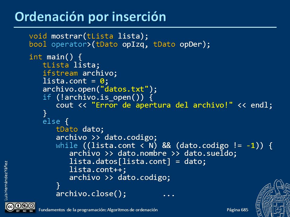 Luis Hernández Yáñez void mostrar(tLista lista); bool operator>(tDato opIzq, tDato opDer); int main() { tLista lista; tLista lista; ifstream archivo; ifstream archivo; lista.cont = 0; lista.cont = 0; archivo.open( datos.txt ); archivo.open( datos.txt ); if (!archivo.is_open()) { if (!archivo.is_open()) { cout << Error de apertura del archivo! << endl; cout << Error de apertura del archivo! << endl; } else { else { tDato dato; tDato dato; archivo >> dato.codigo; archivo >> dato.codigo; while ((lista.cont < N) && (dato.codigo != -1)) { while ((lista.cont < N) && (dato.codigo != -1)) { archivo >> dato.nombre >> dato.sueldo; archivo >> dato.nombre >> dato.sueldo; lista.datos[lista.cont] = dato; lista.datos[lista.cont] = dato; lista.cont++; lista.cont++; archivo >> dato.codigo; archivo >> dato.codigo; } archivo.close();...