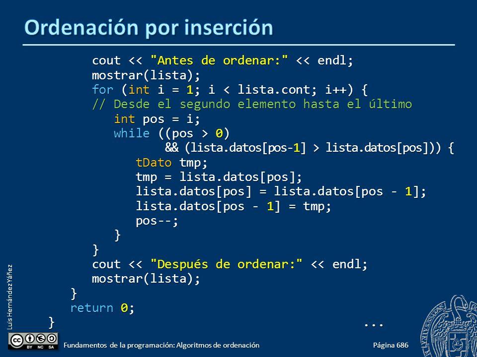 Luis Hernández Yáñez cout << Antes de ordenar: << endl; cout << Antes de ordenar: << endl; mostrar(lista); mostrar(lista); for (int i = 1; i < lista.cont; i++) { for (int i = 1; i < lista.cont; i++) { // Desde el segundo elemento hasta el último // Desde el segundo elemento hasta el último int pos = i; int pos = i; while ((pos > 0) while ((pos > 0) && (lista.datos[pos-1] > lista.datos[pos])) { && (lista.datos[pos-1] > lista.datos[pos])) { tDato tmp; tDato tmp; tmp = lista.datos[pos]; tmp = lista.datos[pos]; lista.datos[pos] = lista.datos[pos - 1]; lista.datos[pos] = lista.datos[pos - 1]; lista.datos[pos - 1] = tmp; lista.datos[pos - 1] = tmp; pos--; pos--; } } cout << Después de ordenar: << endl; cout << Después de ordenar: << endl; mostrar(lista); mostrar(lista); } return 0; return 0; }...