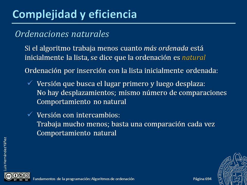 Luis Hernández Yáñez Ordenaciones naturales Si el algoritmo trabaja menos cuanto más ordenada está inicialmente la lista, se dice que la ordenación es natural Ordenación por inserción con la lista inicialmente ordenada: Versión que busca el lugar primero y luego desplaza: No hay desplazamientos; mismo número de comparaciones Comportamiento no natural Versión que busca el lugar primero y luego desplaza: No hay desplazamientos; mismo número de comparaciones Comportamiento no natural Versión con intercambios: Trabaja mucho menos; basta una comparación cada vez Comportamiento natural Versión con intercambios: Trabaja mucho menos; basta una comparación cada vez Comportamiento natural Página 694 Fundamentos de la programación: Algoritmos de ordenación
