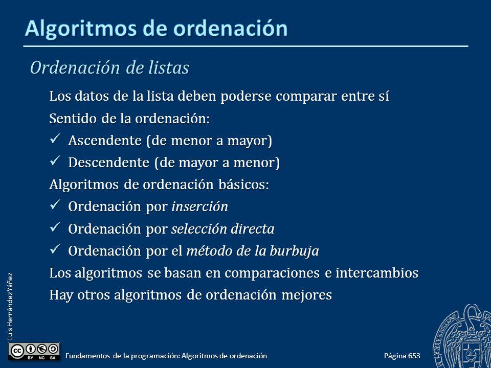 Luis Hernández Yáñez Ordenación de listas Los datos de la lista deben poderse comparar entre sí Sentido de la ordenación: Ascendente (de menor a mayor) Ascendente (de menor a mayor) Descendente (de mayor a menor) Descendente (de mayor a menor) Algoritmos de ordenación básicos: Ordenación por inserción Ordenación por inserción Ordenación por selección directa Ordenación por selección directa Ordenación por el método de la burbuja Ordenación por el método de la burbuja Los algoritmos se basan en comparaciones e intercambios Hay otros algoritmos de ordenación mejores Página 653 Fundamentos de la programación: Algoritmos de ordenación