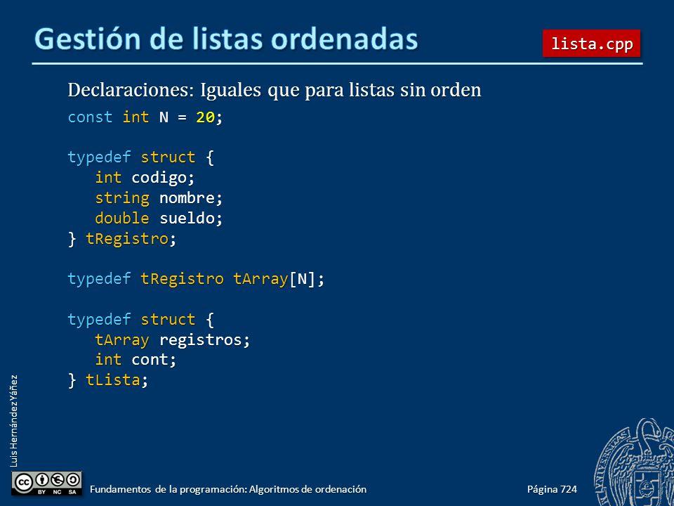 Luis Hernández Yáñez Declaraciones: Iguales que para listas sin orden const int N = 20; typedef struct { int codigo; int codigo; string nombre; string nombre; double sueldo; double sueldo; } tRegistro; typedef tRegistro tArray[N]; typedef struct { tArray registros; tArray registros; int cont; int cont; } tLista; Página 724 Fundamentos de la programación: Algoritmos de ordenación lista.cpplista.cpp