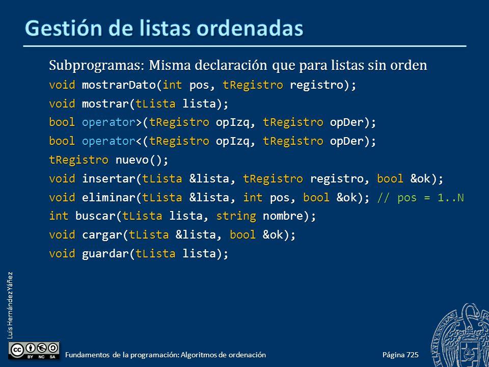 Luis Hernández Yáñez Subprogramas: Misma declaración que para listas sin orden void mostrarDato(int pos, tRegistro registro); void mostrar(tLista lista); bool operator>(tRegistro opIzq, tRegistro opDer); bool operator<(tRegistro opIzq, tRegistro opDer); tRegistro nuevo(); void insertar(tLista &lista, tRegistro registro, bool &ok); void eliminar(tLista &lista, int pos, bool &ok); // pos = 1..N int buscar(tLista lista, string nombre); void cargar(tLista &lista, bool &ok); void guardar(tLista lista); Página 725 Fundamentos de la programación: Algoritmos de ordenación
