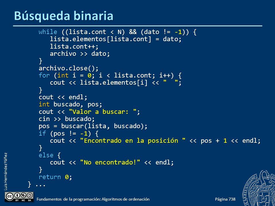 Luis Hernández Yáñez while ((lista.cont < N) && (dato != -1)) { while ((lista.cont < N) && (dato != -1)) { lista.elementos[lista.cont] = dato; lista.elementos[lista.cont] = dato; lista.cont++; lista.cont++; archivo >> dato; archivo >> dato; } archivo.close(); archivo.close(); for (int i = 0; i < lista.cont; i++) { for (int i = 0; i < lista.cont; i++) { cout << lista.elementos[i] << ; cout << lista.elementos[i] << ; } cout << endl; cout << endl; int buscado, pos; int buscado, pos; cout << Valor a buscar: ; cout << Valor a buscar: ; cin >> buscado; cin >> buscado; pos = buscar(lista, buscado); pos = buscar(lista, buscado); if (pos != -1) { if (pos != -1) { cout << Encontrado en la posición << pos + 1 << endl; cout << Encontrado en la posición << pos + 1 << endl; } else { else { cout << No encontrado! << endl; cout << No encontrado! << endl; } return 0; return 0; }...