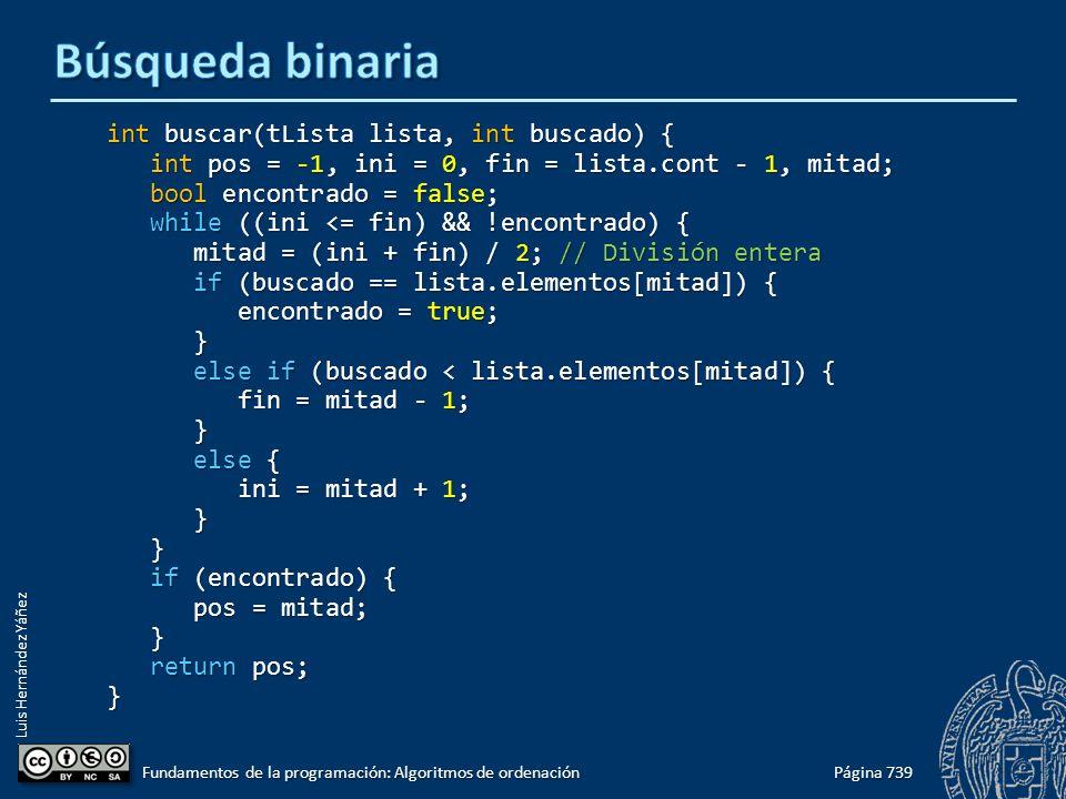 Luis Hernández Yáñez int buscar(tLista lista, int buscado) { int pos = -1, ini = 0, fin = lista.cont - 1, mitad; int pos = -1, ini = 0, fin = lista.cont - 1, mitad; bool encontrado = false; bool encontrado = false; while ((ini <= fin) && !encontrado) { while ((ini <= fin) && !encontrado) { mitad = (ini + fin) / 2; // División entera mitad = (ini + fin) / 2; // División entera if (buscado == lista.elementos[mitad]) { if (buscado == lista.elementos[mitad]) { encontrado = true; encontrado = true; } else if (buscado < lista.elementos[mitad]) { else if (buscado < lista.elementos[mitad]) { fin = mitad - 1; fin = mitad - 1; } else { else { ini = mitad + 1; ini = mitad + 1; } } if (encontrado) { if (encontrado) { pos = mitad; pos = mitad; } return pos; return pos;} Página 739 Fundamentos de la programación: Algoritmos de ordenación