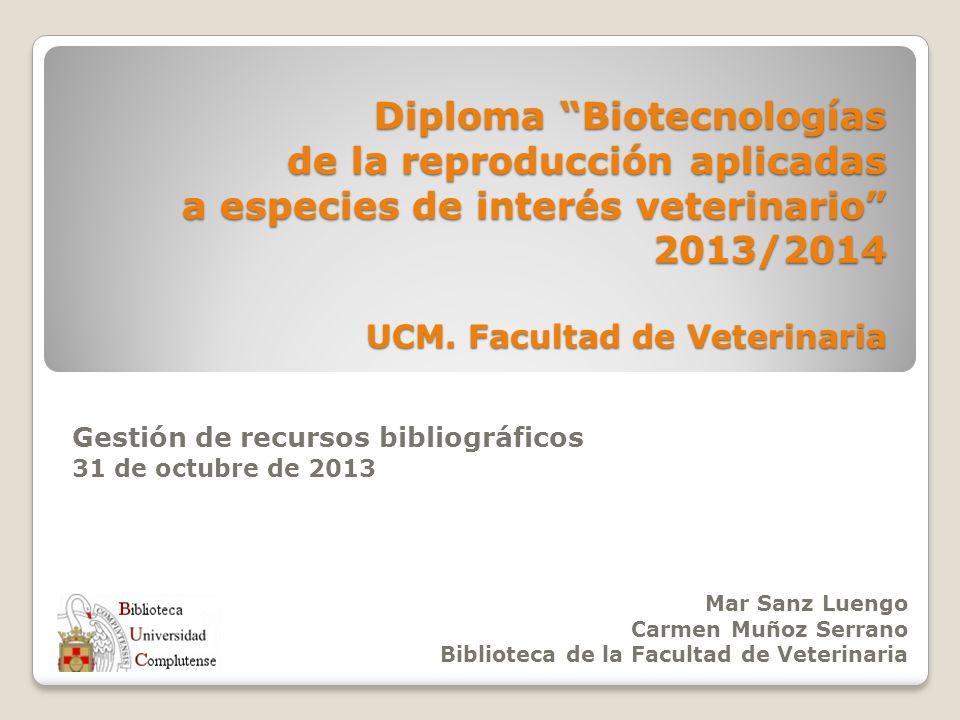 Diploma Biotecnologías de la reproducción aplicadas a especies de interés veterinario 2013/2014 UCM. Facultad de Veterinaria Gestión de recursos bibli