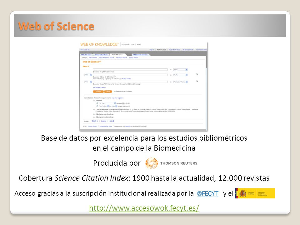 Web of Science Base de datos por excelencia para los estudios bibliométricos en el campo de la Biomedicina Producida por Cobertura Science Citation Index: 1900 hasta la actualidad, 12.000 revistas Acceso gracias a la suscripción institucional realizada por la y el http://www.accesowok.fecyt.es/