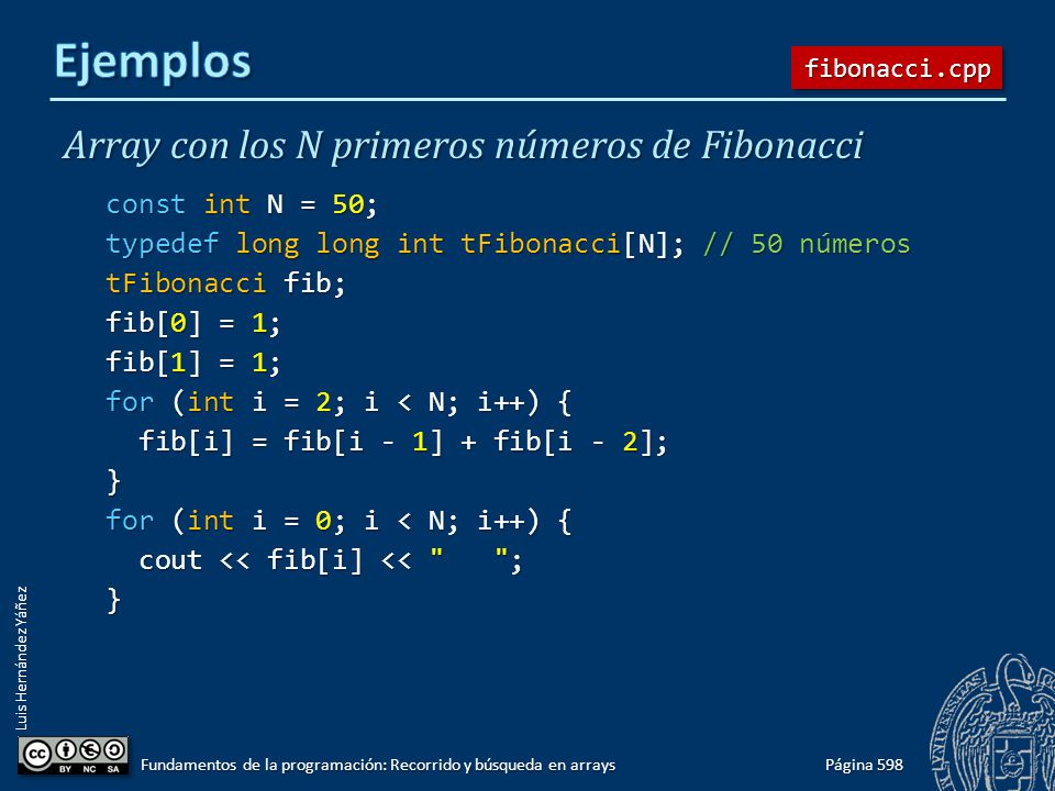 Luis Hernández Yáñez Array con los N primeros números de Fibonacci const int N = 50; typedef long long int tFibonacci[N]; // 50 números tFibonacci fib; fib[0] = 1; fib[1] = 1; for (int i = 2; i < N; i++) { fib[i] = fib[i - 1] + fib[i - 2]; fib[i] = fib[i - 1] + fib[i - 2];} for (int i = 0; i < N; i++) { cout << fib[i] << ; cout << fib[i] << ;} Página 598 Fundamentos de la programación: Recorrido y búsqueda en arrays fibonacci.cppfibonacci.cpp