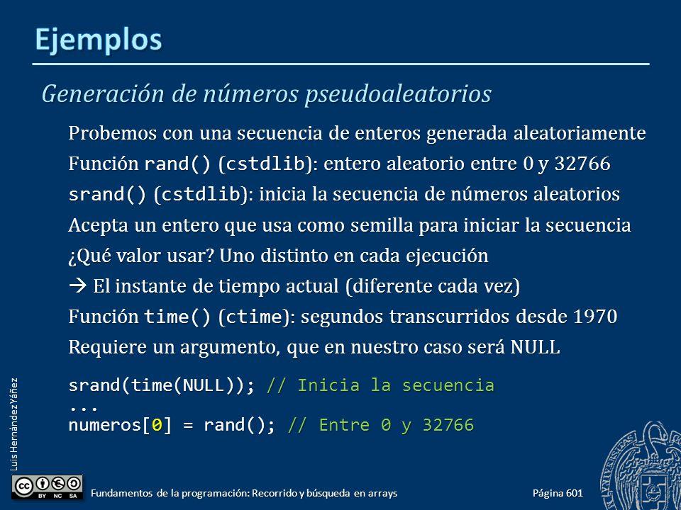 Luis Hernández Yáñez Generación de números pseudoaleatorios Probemos con una secuencia de enteros generada aleatoriamente Función rand() ( cstdlib ): entero aleatorio entre 0 y 32766 srand() ( cstdlib ): inicia la secuencia de números aleatorios Acepta un entero que usa como semilla para iniciar la secuencia ¿Qué valor usar.