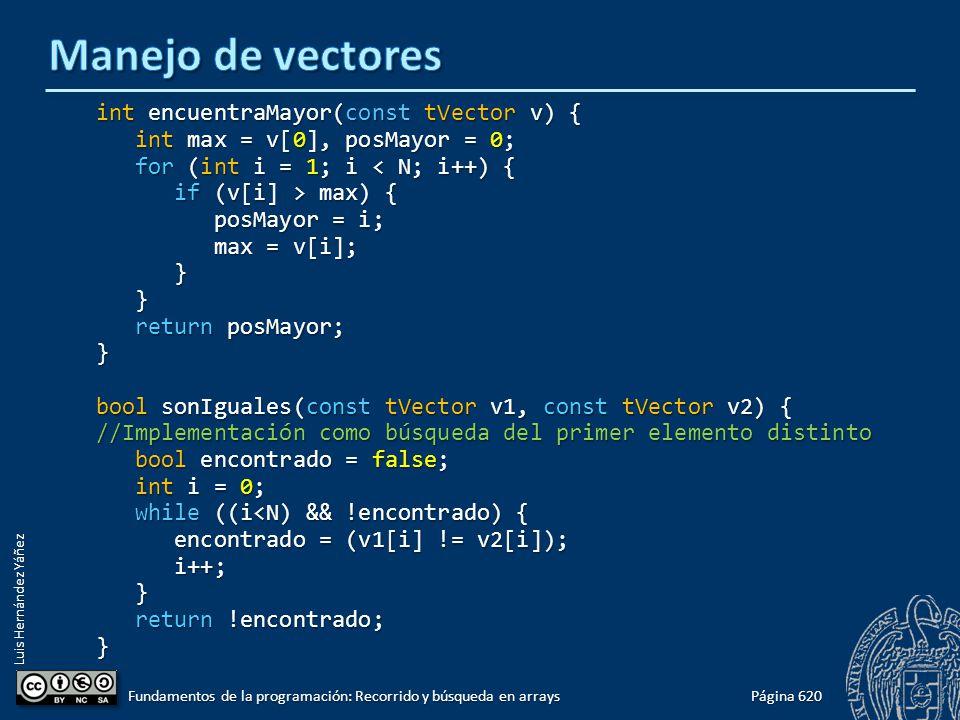 Luis Hernández Yáñez int encuentraMayor(const tVector v) { int max = v[0], posMayor = 0; int max = v[0], posMayor = 0; for (int i = 1; i < N; i++) { for (int i = 1; i < N; i++) { if (v[i] > max) { if (v[i] > max) { posMayor = i; posMayor = i; max = v[i]; max = v[i]; } } return posMayor; return posMayor;} bool sonIguales(const tVector v1, const tVector v2) { //Implementación como búsqueda del primer elemento distinto bool encontrado = false; bool encontrado = false; int i = 0; int i = 0; while ((i<N) && !encontrado) { while ((i<N) && !encontrado) { encontrado = (v1[i] != v2[i]); encontrado = (v1[i] != v2[i]); i++; i++; } return !encontrado; return !encontrado;} Página 620 Fundamentos de la programación: Recorrido y búsqueda en arrays