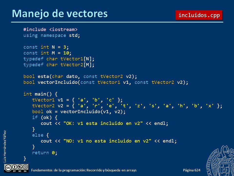 Luis Hernández Yáñez #include #include using namespace std; const int N = 3; const int M = 10; typedef char tVector1[N]; typedef char tVector2[M]; bool esta(char dato, const tVector2 v2); bool vectorIncluido(const tVector1 v1, const tVector2 v2); int main() { tVector1 v1 = { a , b , c }; tVector1 v1 = { a , b , c }; tVector2 v2 = { a , r , e , t , z , s , a , h , b , x }; tVector2 v2 = { a , r , e , t , z , s , a , h , b , x }; bool ok = vectorIncluido(v1, v2); bool ok = vectorIncluido(v1, v2); if (ok) { if (ok) { cout << OK: v1 esta incluido en v2 << endl; cout << OK: v1 esta incluido en v2 << endl; } else { else { cout << NO: v1 no esta incluido en v2 << endl; cout << NO: v1 no esta incluido en v2 << endl; } return 0; return 0;} Página 624 Fundamentos de la programación: Recorrido y búsqueda en arrays incluidos.cppincluidos.cpp