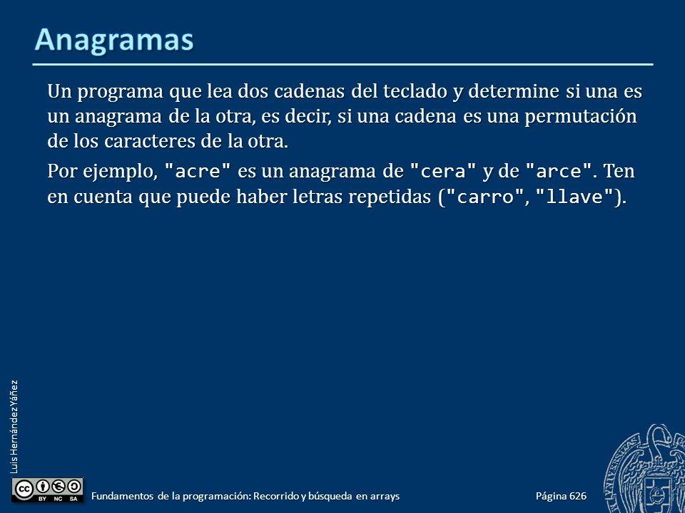 Luis Hernández Yáñez Página 626 Fundamentos de la programación: Recorrido y búsqueda en arrays Un programa que lea dos cadenas del teclado y determine si una es un anagrama de la otra, es decir, si una cadena es una permutación de los caracteres de la otra.