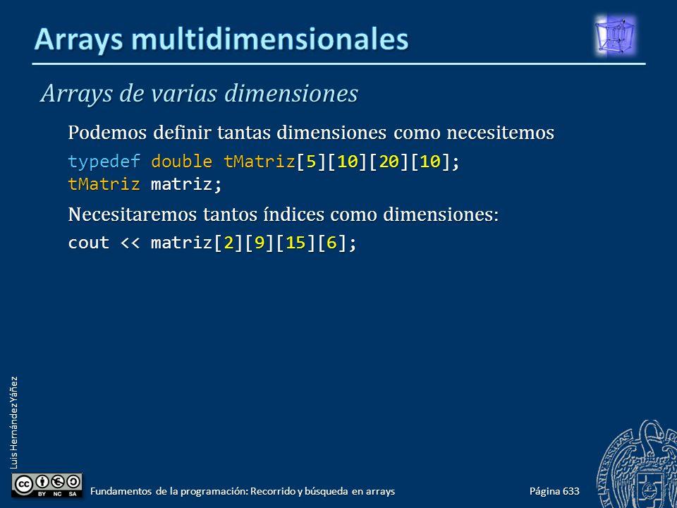 Luis Hernández Yáñez Arrays de varias dimensiones Podemos definir tantas dimensiones como necesitemos typedef double tMatriz[5][10][20][10]; tMatriz matriz; Necesitaremos tantos índices como dimensiones: cout << matriz[2][9][15][6]; Página 633 Fundamentos de la programación: Recorrido y búsqueda en arrays