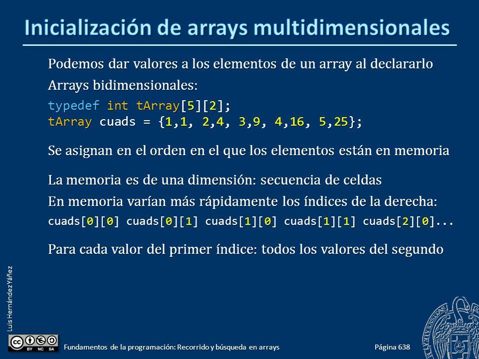 Luis Hernández Yáñez Podemos dar valores a los elementos de un array al declararlo Arrays bidimensionales: typedef int tArray[5][2]; tArray cuads = {1,1, 2,4, 3,9, 4,16, 5,25}; Se asignan en el orden en el que los elementos están en memoria La memoria es de una dimensión: secuencia de celdas En memoria varían más rápidamente los índices de la derecha: cuads[0][0] cuads[0][1] cuads[1][0] cuads[1][1] cuads[2][0]...