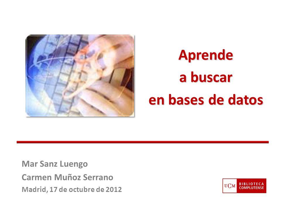 Mar Sanz Luengo Carmen Muñoz Serrano Madrid, 17 de octubre de 2012 Aprende a buscar en bases de datos