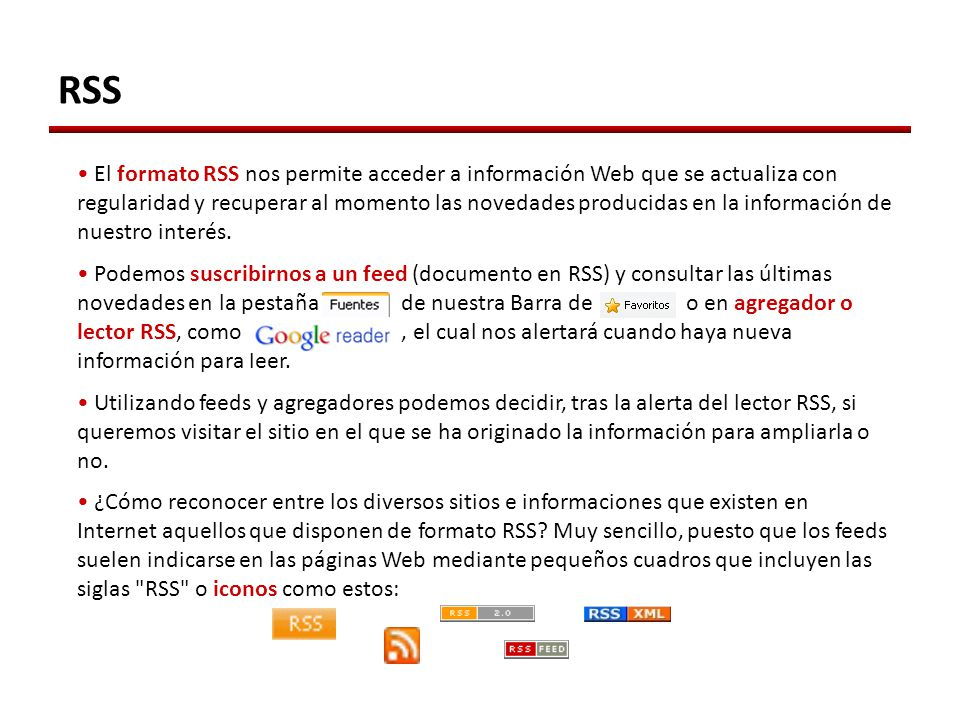 RSS El formato RSS nos permite acceder a información Web que se actualiza con regularidad y recuperar al momento las novedades producidas en la información de nuestro interés.