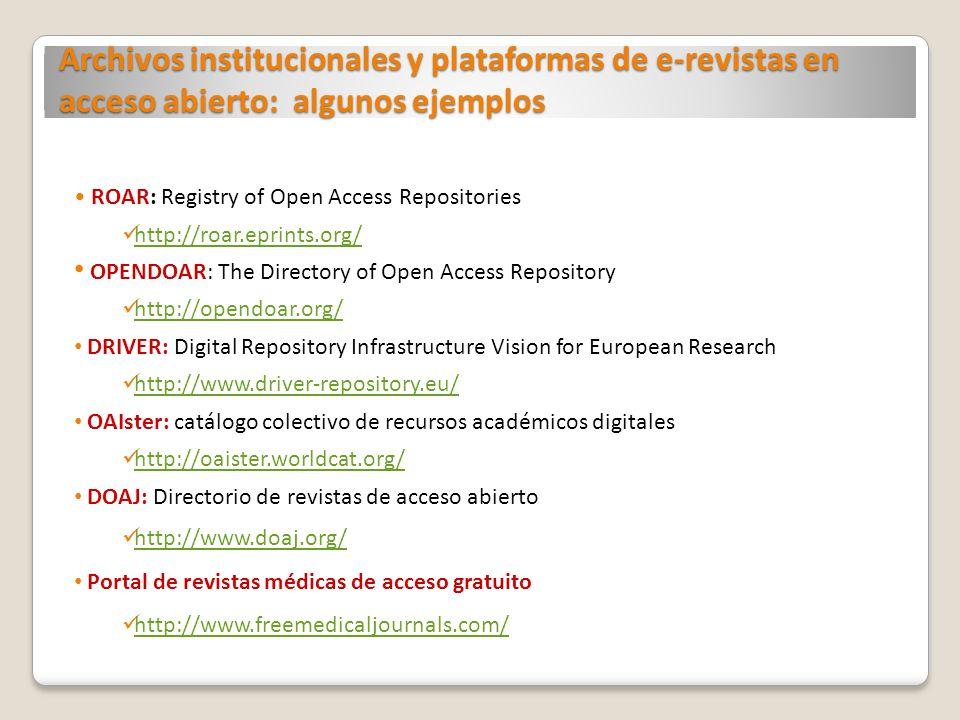 Archivos institucionales y plataformas de e-revistas en acceso abierto: algunos ejemplos ROAR: Registry of Open Access Repositories http://roar.eprints.org/ OPENDOAR: The Directory of Open Access Repository http://opendoar.org/ DRIVER: Digital Repository Infrastructure Vision for European Research http://www.driver-repository.eu/ OAIster: catálogo colectivo de recursos académicos digitales http://oaister.worldcat.org/ DOAJ: Directorio de revistas de acceso abierto http://www.doaj.org/ Portal de revistas médicas de acceso gratuito http://www.freemedicaljournals.com/
