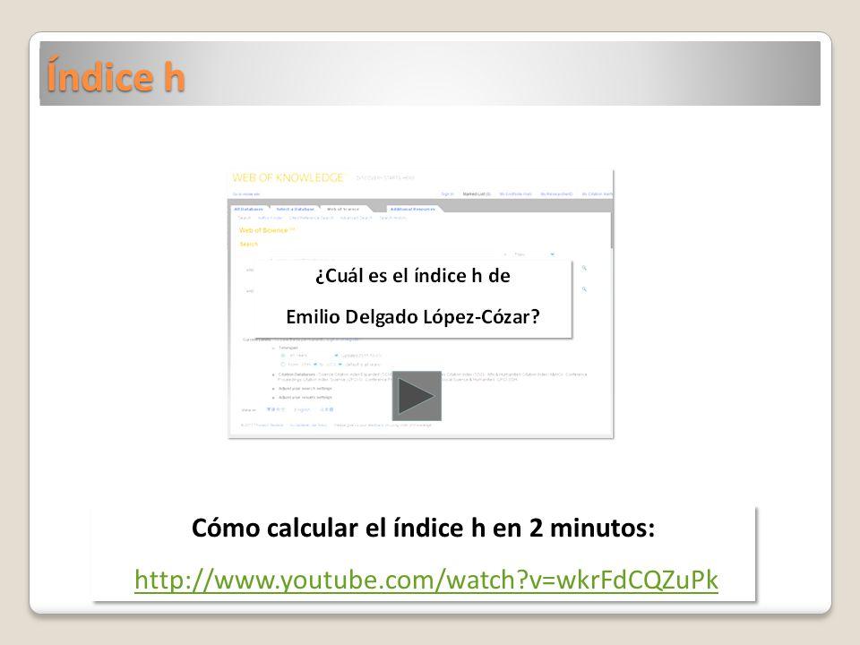 Índice h Cómo calcular el índice h en 2 minutos: http://www.youtube.com/watch?v=wkrFdCQZuPk Cómo calcular el índice h en 2 minutos: http://www.youtube.com/watch?v=wkrFdCQZuPk