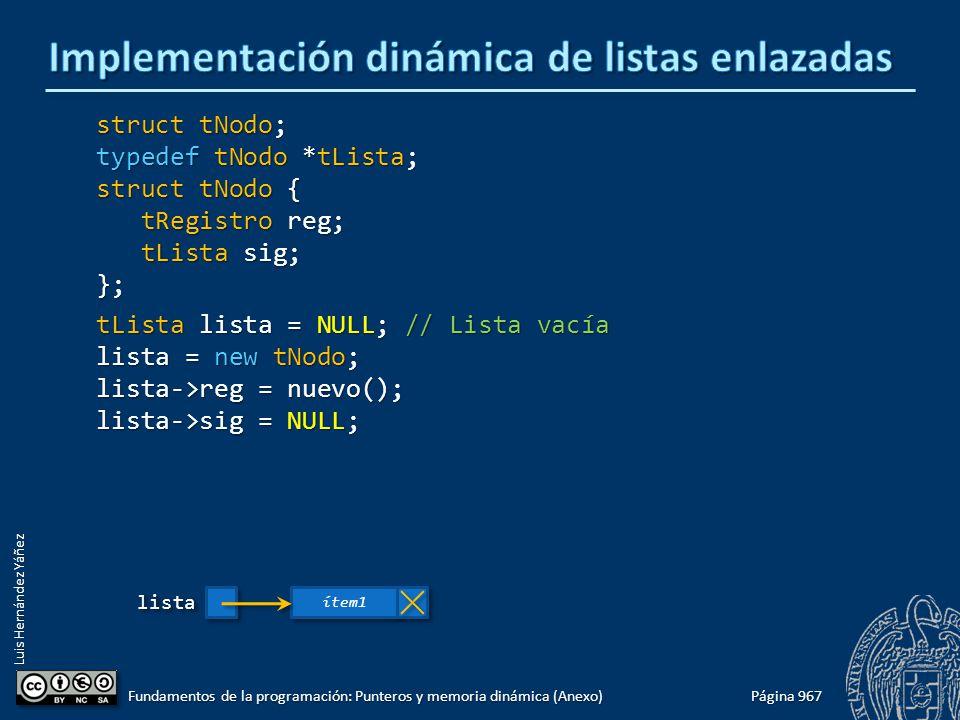 Luis Hernández Yáñez Página 967 Fundamentos de la programación: Punteros y memoria dinámica (Anexo) struct tNodo; typedef tNodo *tLista; struct tNodo { tRegistro reg; tRegistro reg; tLista sig; tLista sig;}; tLista lista = NULL; // Lista vacía lista = new tNodo; lista->reg = nuevo(); lista->sig = NULL; listalista ítem1