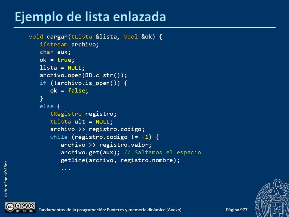 Luis Hernández Yáñez Página 977 Fundamentos de la programación: Punteros y memoria dinámica (Anexo) void cargar(tLista &lista, bool &ok) { ifstream archivo; ifstream archivo; char aux; char aux; ok = true; ok = true; lista = NULL; lista = NULL; archivo.open(BD.c_str()); archivo.open(BD.c_str()); if (!archivo.is_open()) { if (!archivo.is_open()) { ok = false; ok = false; } else { else { tRegistro registro; tRegistro registro; tLista ult = NULL; tLista ult = NULL; archivo >> registro.codigo; archivo >> registro.codigo; while (registro.codigo != -1) { while (registro.codigo != -1) { archivo >> registro.valor; archivo >> registro.valor; archivo.get(aux); // Saltamos el espacio archivo.get(aux); // Saltamos el espacio getline(archivo, registro.nombre); getline(archivo, registro.nombre);......