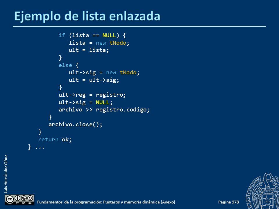 Luis Hernández Yáñez Página 978 Fundamentos de la programación: Punteros y memoria dinámica (Anexo) if (lista == NULL) { if (lista == NULL) { lista = new tNodo; lista = new tNodo; ult = lista; ult = lista; } else { else { ult->sig = new tNodo; ult->sig = new tNodo; ult = ult->sig; ult = ult->sig; } ult->reg = registro; ult->reg = registro; ult->sig = NULL; ult->sig = NULL; archivo >> registro.codigo; archivo >> registro.codigo; } archivo.close(); archivo.close(); } return ok; return ok; }...