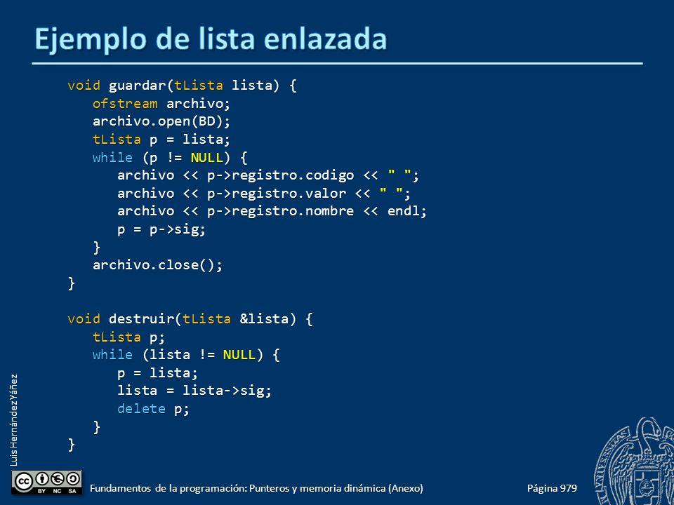 Luis Hernández Yáñez Página 979 Fundamentos de la programación: Punteros y memoria dinámica (Anexo) void guardar(tLista lista) { ofstream archivo; ofstream archivo; archivo.open(BD); archivo.open(BD); tLista p = lista; tLista p = lista; while (p != NULL) { while (p != NULL) { archivo registro.codigo registro.codigo << ; archivo registro.valor registro.valor << ; archivo registro.nombre registro.nombre << endl; p = p->sig; p = p->sig; } archivo.close(); archivo.close();} void destruir(tLista &lista) { tLista p; tLista p; while (lista != NULL) { while (lista != NULL) { p = lista; p = lista; lista = lista->sig; lista = lista->sig; delete p; delete p; }}