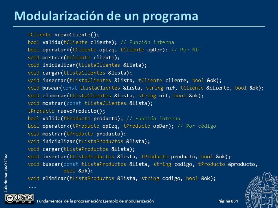 Luis Hernández Yáñez tCliente nuevoCliente(); bool valida(tCliente cliente); // Función interna bool operator<(tCliente opIzq, tCliente opDer); // Por NIF void mostrar(tCliente cliente); void inicializar(tListaClientes &lista); void cargar(tListaClientes &lista); void insertar(tListaClientes &lista, tCliente cliente, bool &ok); void buscar(const tListaClientes &lista, string nif, tCliente &cliente, bool &ok); void eliminar(tListaClientes &lista, string nif, bool &ok); void mostrar(const tListaClientes &lista); tProducto nuevoProducto(); bool valida(tProducto producto); // Función interna bool operator<(tProducto opIzq, tProducto opDer); // Por código void mostrar(tProducto producto); void inicializar(tListaProductos &lista); void cargar(tListaProductos &lista); void insertar(tListaProductos &lista, tProducto producto, bool &ok); void buscar(const tListaProductos &lista, string codigo, tProducto &producto, bool &ok); void eliminar(tListaProductos &lista, string codigo, bool &ok);...