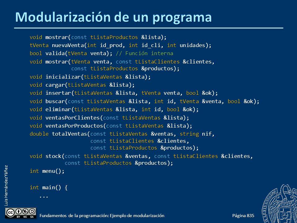 Luis Hernández Yáñez void mostrar(const tListaProductos &lista); tVenta nuevaVenta(int id_prod, int id_cli, int unidades); bool valida(tVenta venta); // Función interna void mostrar(tVenta venta, const tListaClientes &clientes, const tListaProductos &productos); void inicializar(tListaVentas &lista); void cargar(tListaVentas &lista); void insertar(tListaVentas &lista, tVenta venta, bool &ok); void buscar(const tListaVentas &lista, int id, tVenta &venta, bool &ok); void eliminar(tListaVentas &lista, int id, bool &ok); void ventasPorClientes(const tListaVentas &lista); void ventasPorProductos(const tListaVentas &lista); double totalVentas(const tListaVentas &ventas, string nif, const tListaClientes &clientes, const tListaProductos &productos); void stock(const tListaVentas &ventas, const tListaClientes &clientes, const tListaProductos &productos); int menu(); int main() {......