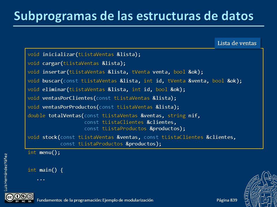 Luis Hernández Yáñez void inicializar(tListaVentas &lista); void cargar(tListaVentas &lista); void insertar(tListaVentas &lista, tVenta venta, bool &ok); void buscar(const tListaVentas &lista, int id, tVenta &venta, bool &ok); void eliminar(tListaVentas &lista, int id, bool &ok); void ventasPorClientes(const tListaVentas &lista); void ventasPorProductos(const tListaVentas &lista); double totalVentas(const tListaVentas &ventas, string nif, const tListaClientes &clientes, const tListaProductos &productos); void stock(const tListaVentas &ventas, const tListaClientes &clientes, const tListaProductos &productos); int menu(); int main() {......