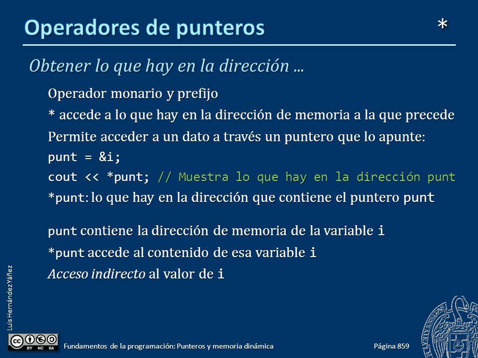 Luis Hernández Yáñez Obtener lo que hay en la dirección... Operador monario y prefijo * accede a lo que hay en la dirección de memoria a la que preced