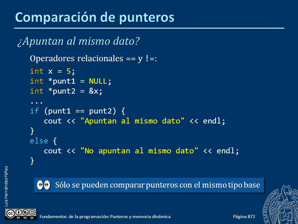 Luis Hernández Yáñez ¿Apuntan al mismo dato? Operadores relacionales == y != : int x = 5; int *punt1 = NULL; int *punt2 = &x;... if (punt1 == punt2) {