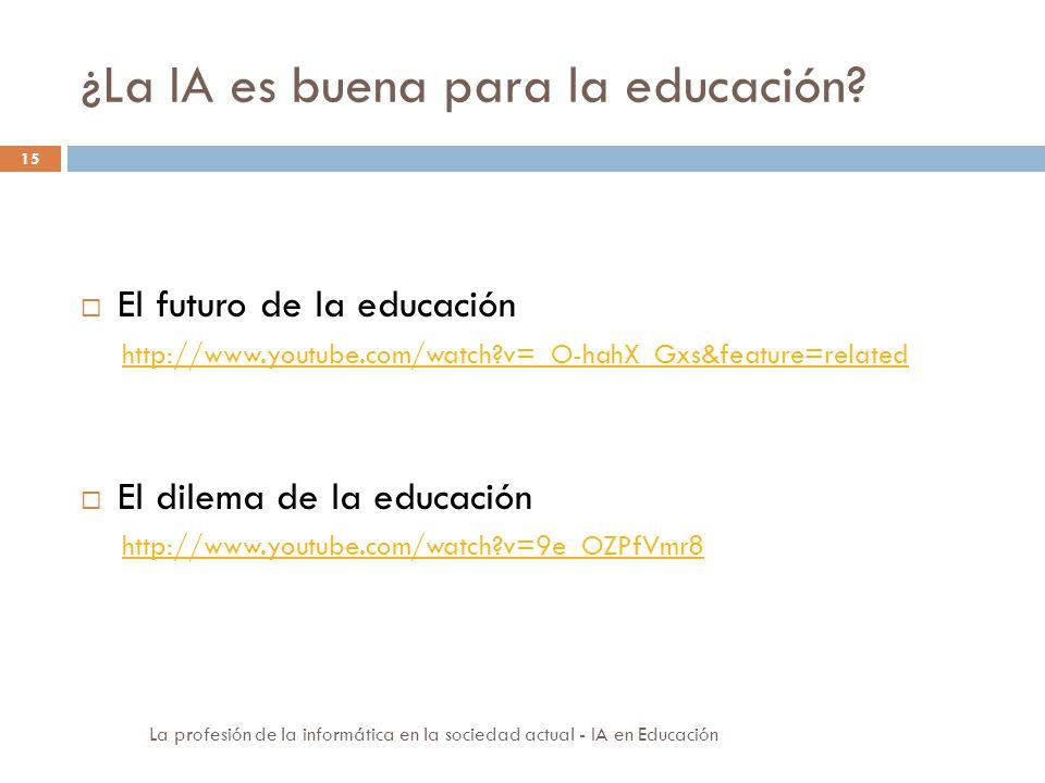 ¿La IA es buena para la educación? 15 El futuro de la educación http://www.youtube.com/watch?v=_O-hahX_Gxs&feature=related El dilema de la educación h