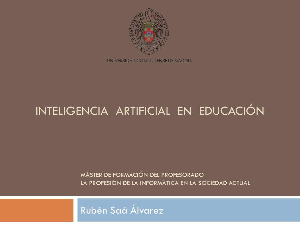MÁSTER DE FORMACIÓN DEL PROFESORADO LA PROFESIÓN DE LA INFORMÁTICA EN LA SOCIEDAD ACTUAL Rubén Saá Álvarez INTELIGENCIA ARTIFICIAL EN EDUCACIÓN UNIVER
