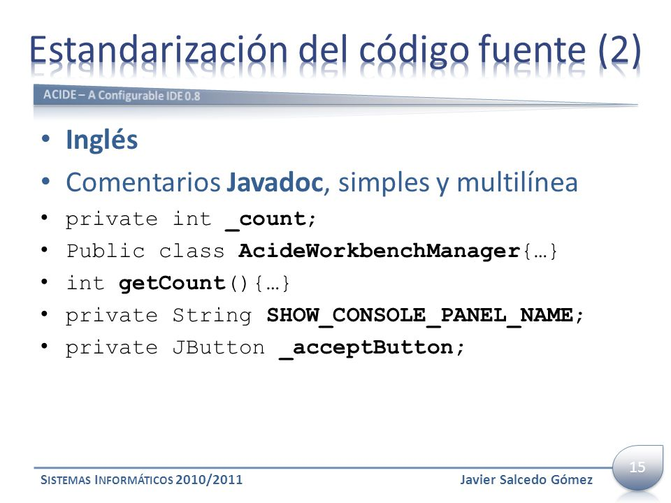 Inglés Comentarios Javadoc, simples y multilínea private int _count; Public class AcideWorkbenchManager{…} int getCount(){…} private String SHOW_CONSOLE_PANEL_NAME; private JButton _acceptButton; S ISTEMAS I NFORMÁTICOS 2010/2011Javier Salcedo Gómez