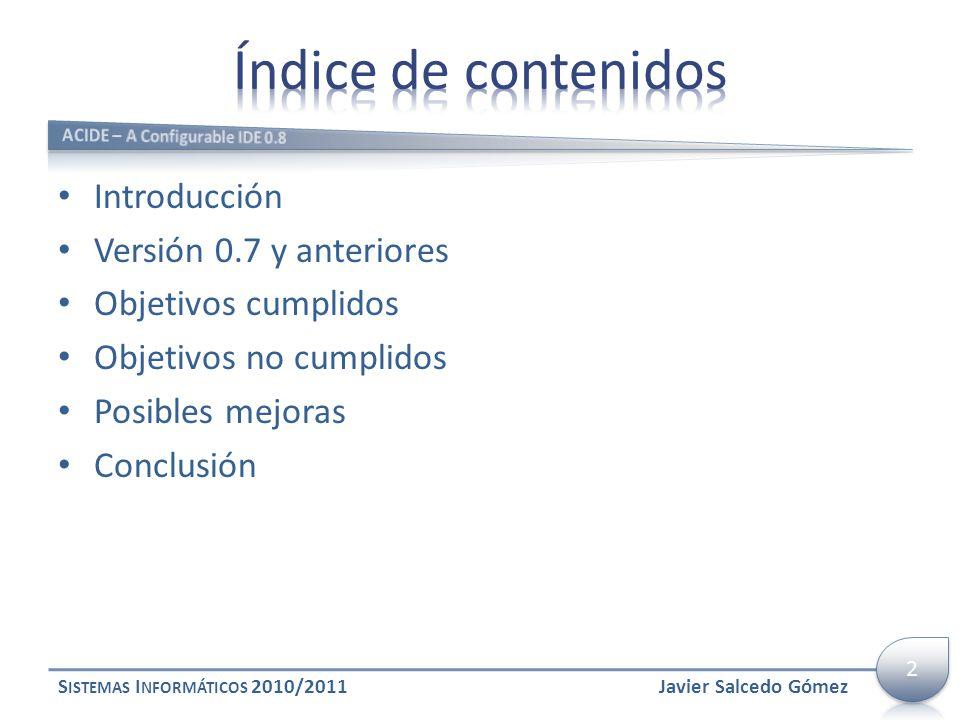 Introducción Versión 0.7 y anteriores Objetivos cumplidos Objetivos no cumplidos Posibles mejoras Conclusión S ISTEMAS I NFORMÁTICOS 2010/2011Javier S