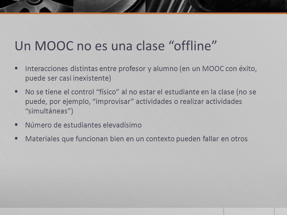 Un MOOC no es una clase offline Interacciones distintas entre profesor y alumno (en un MOOC con éxito, puede ser casi inexistente) No se tiene el cont
