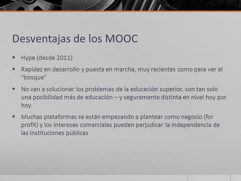 Desventajas de los MOOC Hype (desde 2011) Rapidez en desarrollo y puesta en marcha, muy recientes como para ver el bosque No van a solucionar los prob
