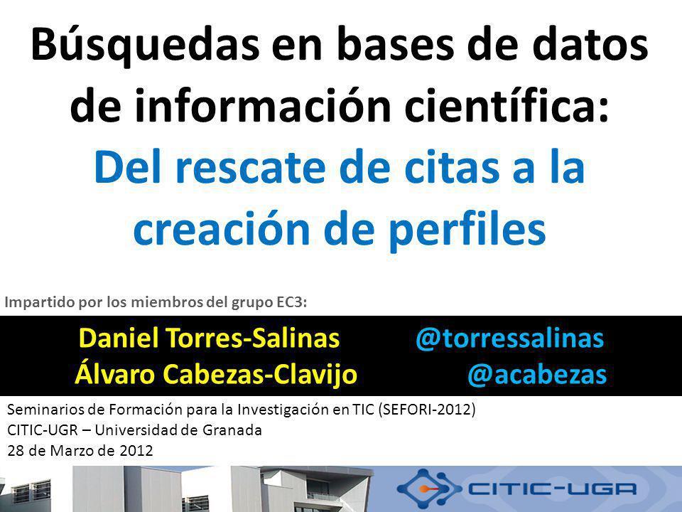 Búsquedas en bases de datos de información científica: Del rescate de citas a la creación de perfiles Daniel Torres-Salinas @torressalinas Álvaro Cabe