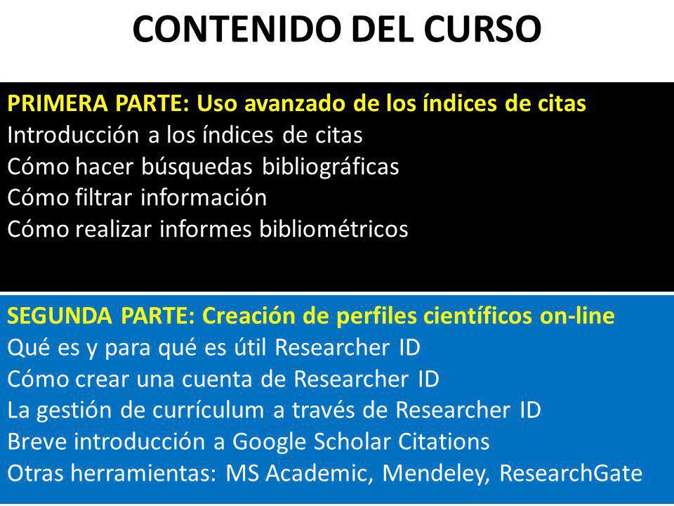 CONTENIDO DEL CURSO PRIMERA PARTE: Uso avanzado de los índices de citas Introducción a los índices de citas Cómo hacer búsquedas bibliográficas Cómo f