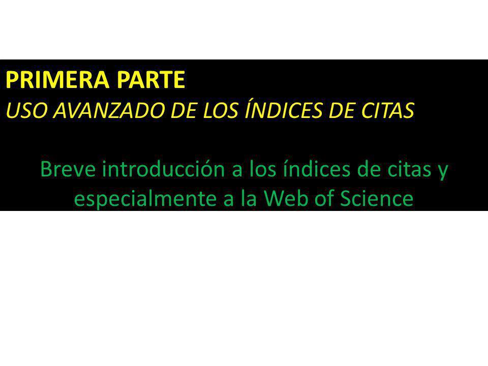 PRIMERA PARTE USO AVANZADO DE LOS ÍNDICES DE CITAS Breve introducción a los índices de citas y especialmente a la Web of Science