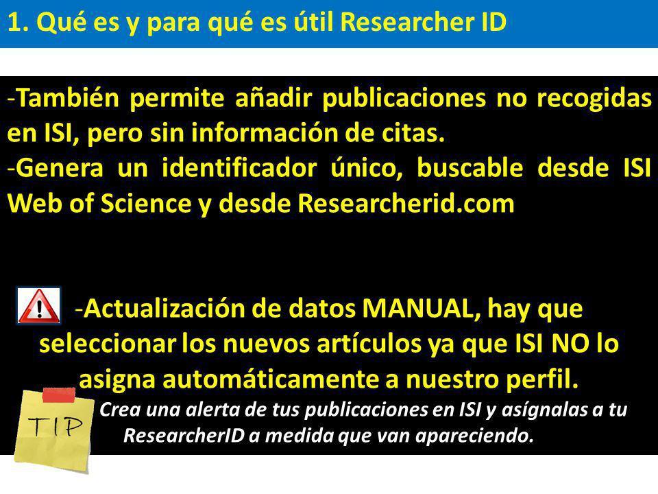 1. Qué es y para qué es útil Researcher ID -También permite añadir publicaciones no recogidas en ISI, pero sin información de citas. -Genera un identi