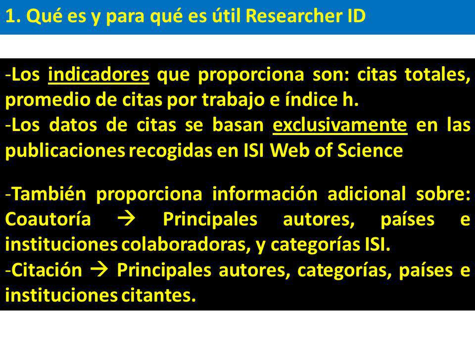 1. Qué es y para qué es útil Researcher ID -Los indicadores que proporciona son: citas totales, promedio de citas por trabajo e índice h. -Los datos d