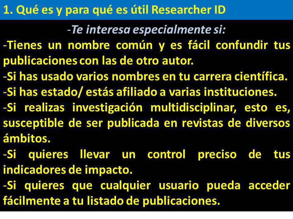 1. Qué es y para qué es útil Researcher ID -Te interesa especialmente si: -Tienes un nombre común y es fácil confundir tus publicaciones con las de ot