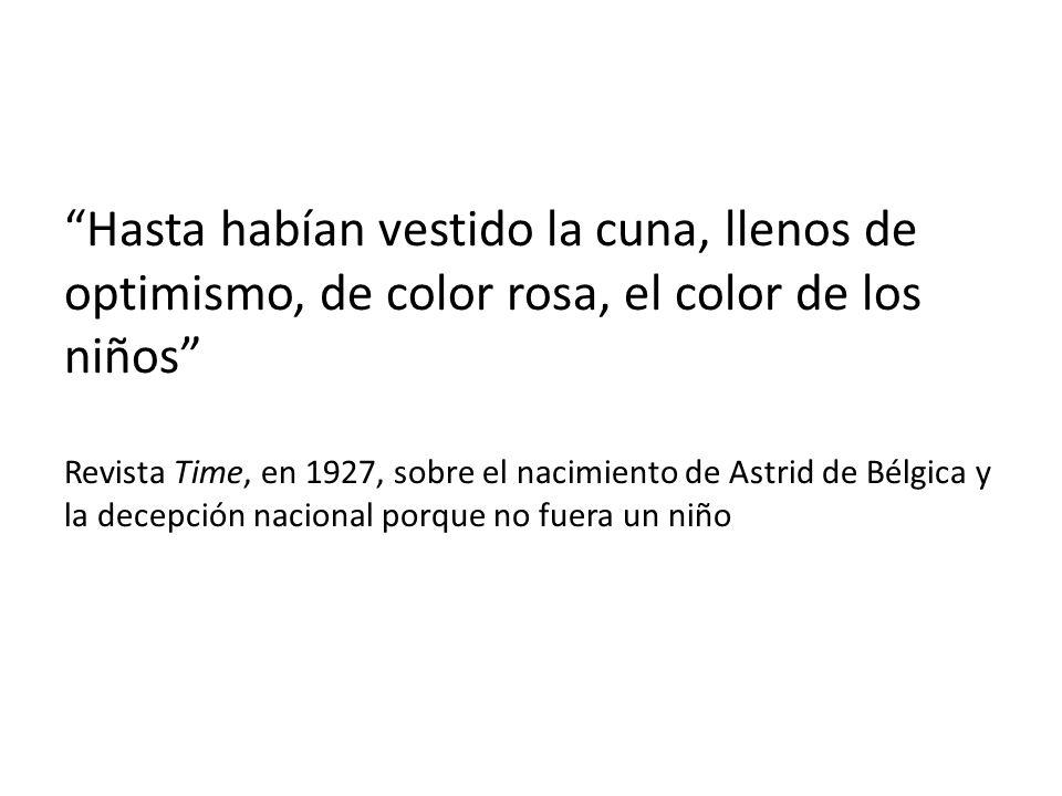 Hasta habían vestido la cuna, llenos de optimismo, de color rosa, el color de los niños Revista Time, en 1927, sobre el nacimiento de Astrid de Bélgic