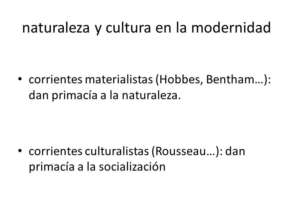naturaleza y cultura en la modernidad corrientes materialistas (Hobbes, Bentham…): dan primacía a la naturaleza. corrientes culturalistas (Rousseau…):