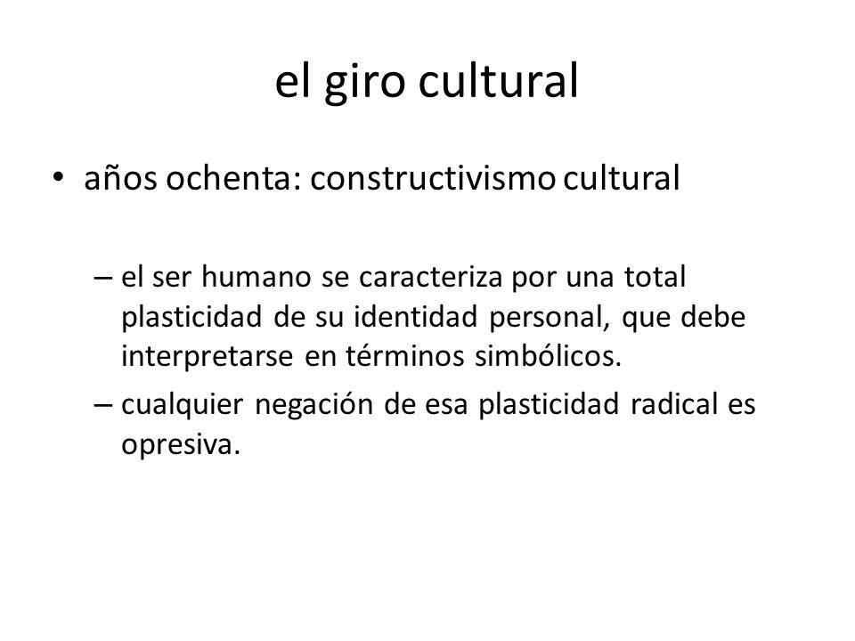 el giro cultural años ochenta: constructivismo cultural – el ser humano se caracteriza por una total plasticidad de su identidad personal, que debe in