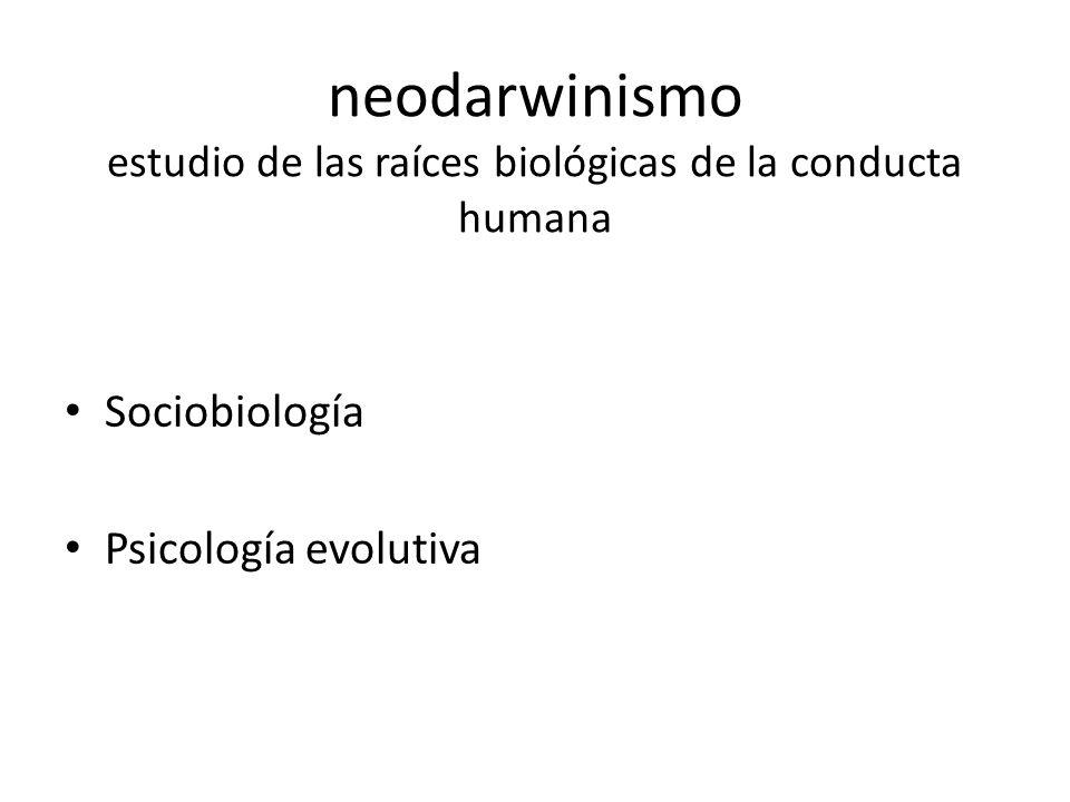 neodarwinismo estudio de las raíces biológicas de la conducta humana Sociobiología Psicología evolutiva