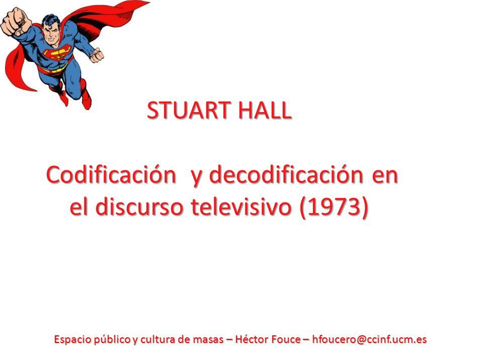 Espacio público y cultura de masas – Héctor Fouce – hfoucero@ccinf.ucm.es STUART HALL Codificación y decodificación en el discurso televisivo (1973)